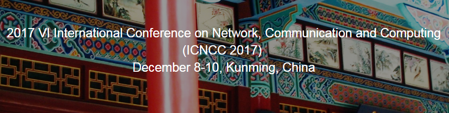 ACM--2017 VI International Conference on Network, Communication and Computing (ICNCC 2017), Kunming, Yunnan, China