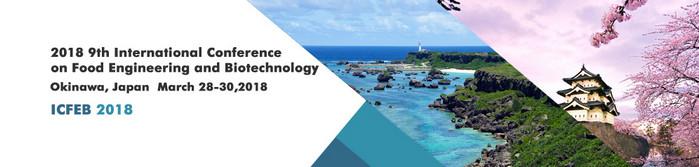 2018 9th International Conference on Food Engineering and Biotechnology (ICFEB 2018), Okinawa, Japan