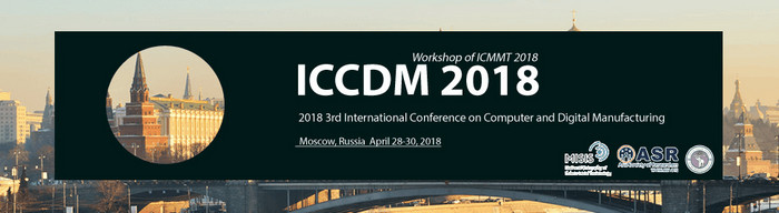 2018 3rd International Conference on Computer and Digital Manufacturing (ICCDM 2018), Russia, Moscow, Russia