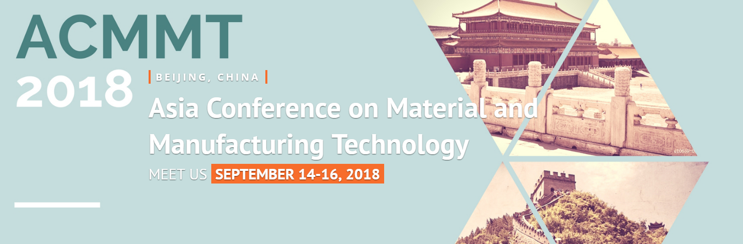 ACMMT 2018 - 2018 Asia Conference on Material and Manufacturing Technology, Beijing, China