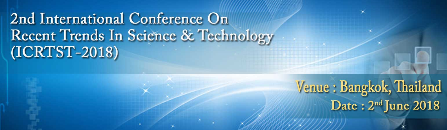 2nd International Conference on Recent Trends in Science & Technology (ICRTST-2018), Thailand, Bangkok, Thailand