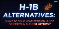 H-1B Alternatives: What To Do If Your Petition Is Not Selected In The H-1B Lottery?