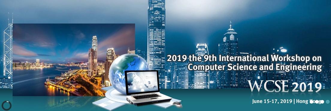 2019 the 9th International Workshop on Computer Science and Engineering (WCSE 2019), Hong Kong, Hong Kong