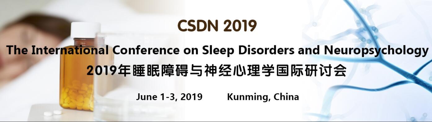 The International Conference on Sleep Disorders and Neuropsychology (CSDN 2019), 昆明市, Yunnan, China