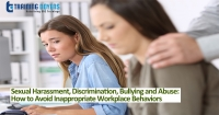 Sexual Harassment, Discrimination, Bullying and Abuse: How to Avoid Inappropriate Workplace Behaviors