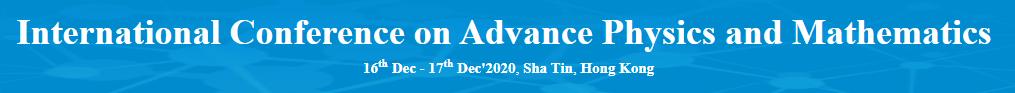 International Conference on Advance Physics and Mathematics, SHA TIN, HONG KONG, Hong Kong