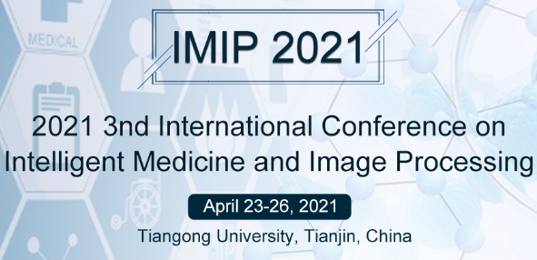 2021 3rd International Conference on Intelligent Medicine and Image Processing (IMIP 2021), Tianjin, China